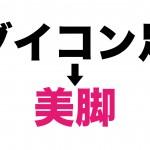 ダイコン足→美脚になる方法を全て公開!