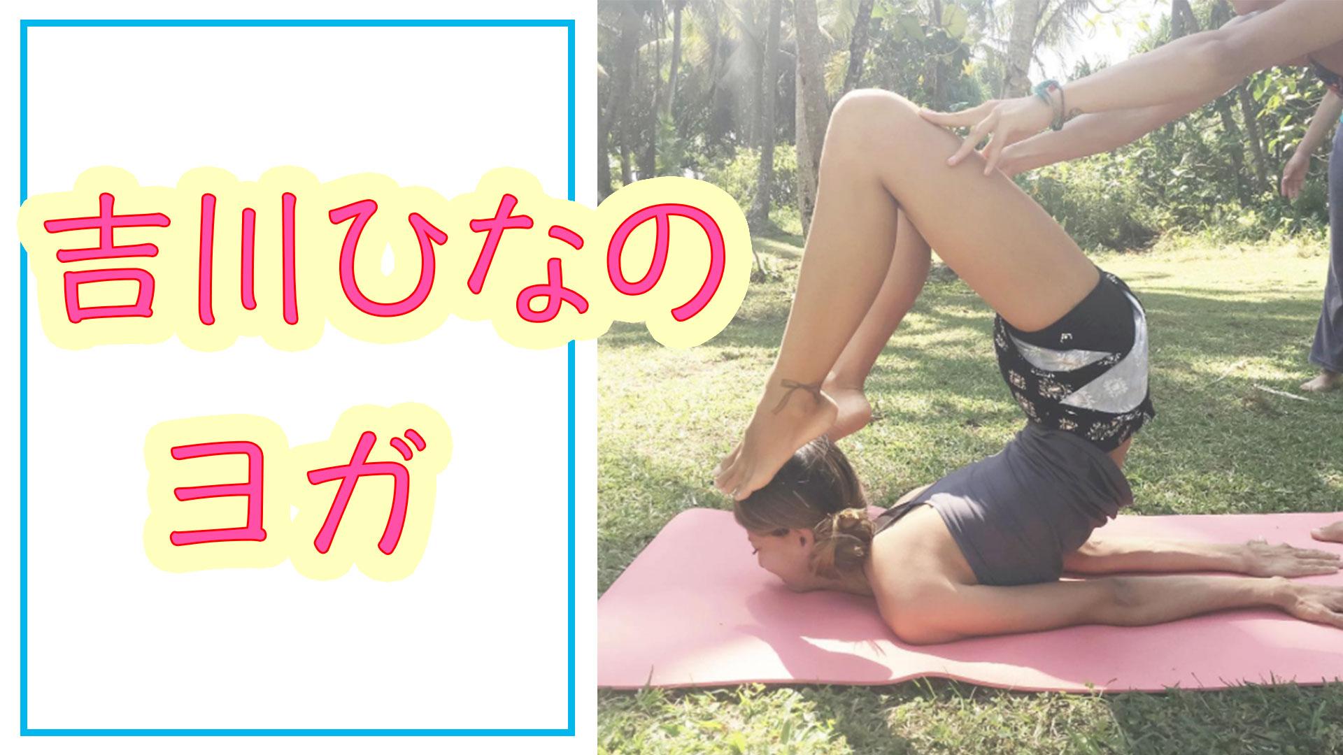 吉川ひなの軟体ヨガポーズ!ヨガで体を柔らかくする方法を紹介!