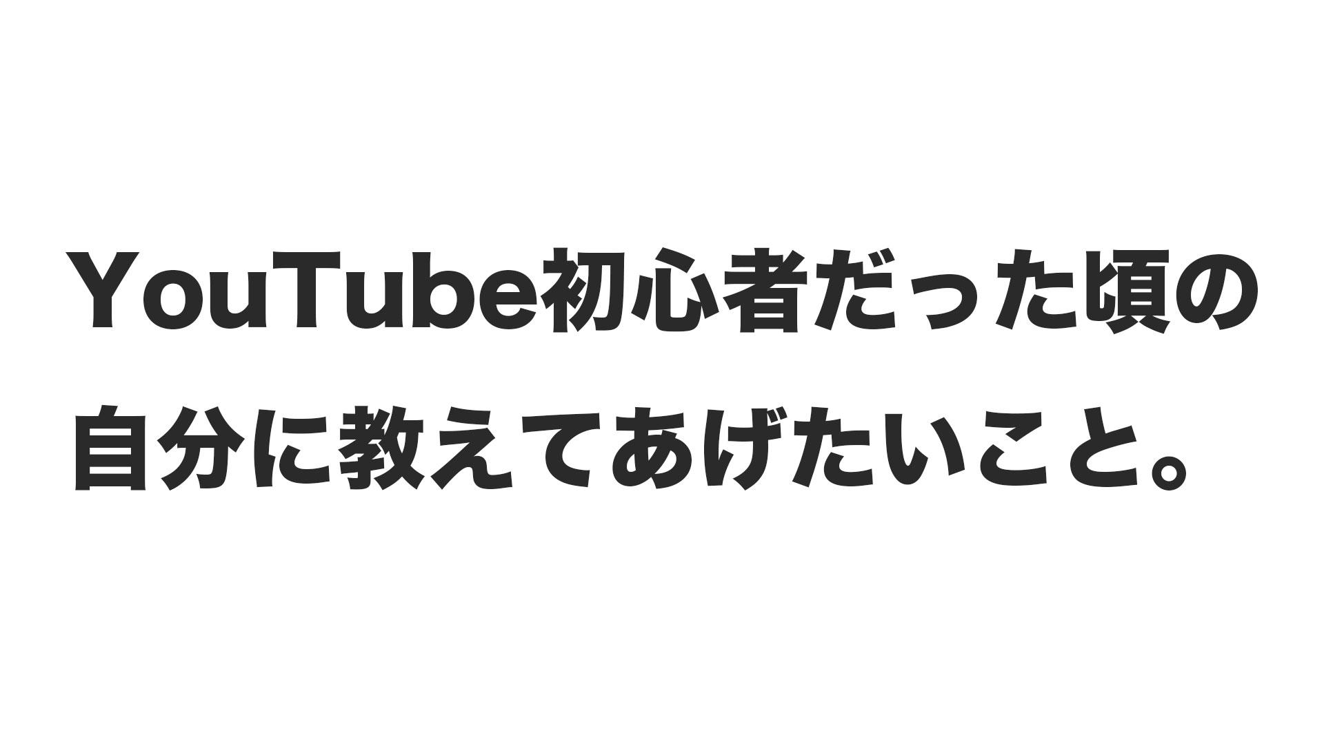 YouTube初心者だった頃の自分に教えてあげたいこと。